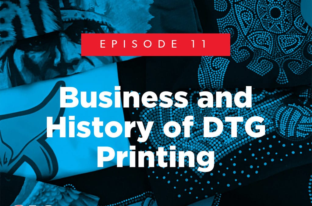 Episode 11 – Business and History of DTG Printing
