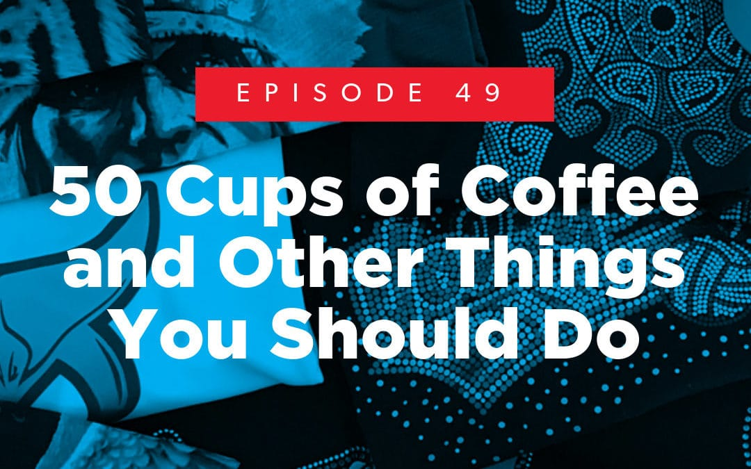 Episode 49 – 50 Cups of Coffee and Other Things You Should Do