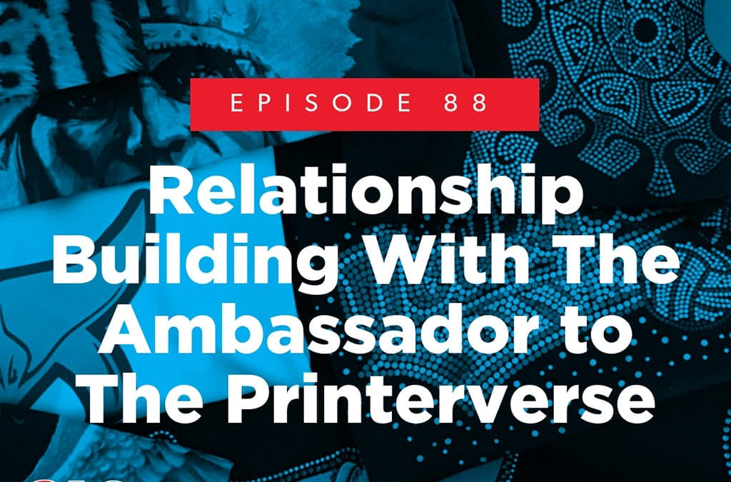 Episode 88 – Relationship Building With The Ambassador to The Printerverse