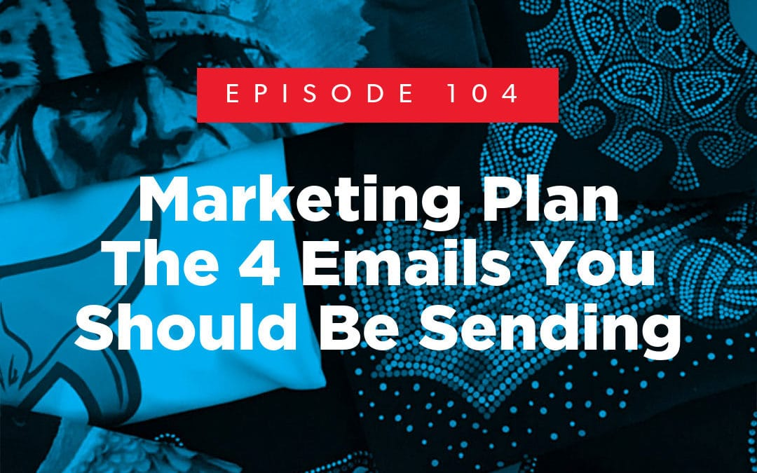 Episode 104 – Marketing Plan: The 4 Emails You Should Be Sending